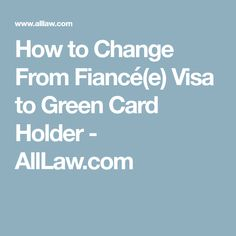 How to Change From Fiancé(e) Visa to Green Card Holder - AllLaw.com