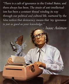 """""""Anti-intellectualism has been a constant thread winding its way through our political and cultural life, nurtured by the false notion that my ignorance is just as good as your knowledge"""" Isaac Asimov Isaac Asimov, Carl Sagan, We Are The World, In This World, Science Fiction, Science Books, Science Writing, Science Quotes, Weird Science"""