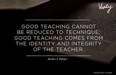 Good teaching cannot be reduced to technique; good teaching comes from the identity and integrity of the teacher. - Parker J. Palmer