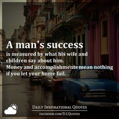 A man's success is measured by what his wife and children say about him. Money and accomplishments mean nothing if you let your home fail. Fatherhood Quotes, Wife Quotes, Husband Quotes, Wisdom Quotes, Words Quotes, Wife Memes, Beloved Quotes, Daughter Quotes, Friend Quotes