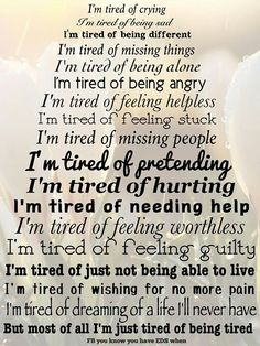 I'm tired of crying. I'm tired of being sad. I am tired of missing things. ....