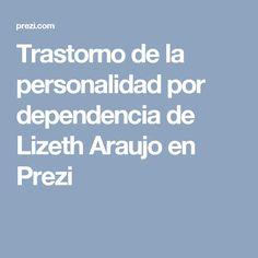 Trastorno de la personalidad por dependencia de Lizeth Araujo en Prezi