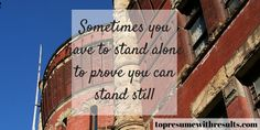 Sometimes you have to stand alone to prove you can stand still.