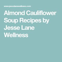 Almond Cauliflower Soup Recipes by Jesse Lane Wellness