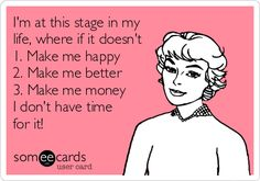 I'm at this stage in my life, where if it doesn't 1. Make me happy 2. Make me better 3. Make me money I don't have time for it!