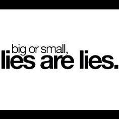 Grandes o pequeñas las mentiras, son mentiras.