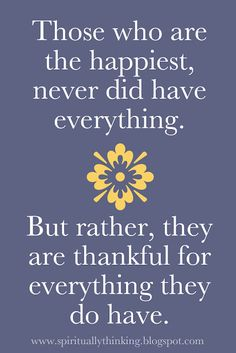 """Those who are the happiest, never did have everything…"" ~ anon"