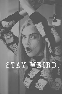 Stay Weird. ;)