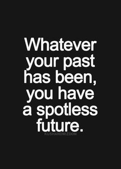 A good positive outlook for those who keep screwing up! Just remember the future may be spotless but you are forever stained!