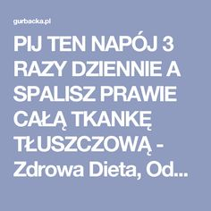 PIJ TEN NAPÓJ 3 RAZY DZIENNIE A SPALISZ PRAWIE CAŁĄ TKANKĘ TŁUSZCZOWĄ - Zdrowa Dieta, Odchudzanie i przepisy kulinarne Healthy Tips, Healthy Recipes, Detox Drinks, Fat Burning, Natural Remedies, Smoothies, Food And Drink, Health Fitness, Life