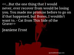 …But the one thing that I would never, ever recover from would be losing you. You made me promise before to go on if that happened, but Bones, I wouldn't want to. - Cat from This Side of the Grave— Jeaniene Frost You Make Me, I Want You, Things I Want, Book Quotes, Me Quotes, Laurell K Hamilton, Jeaniene Frost, Hello Kitten, Vampire Books