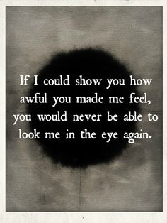 if i could show you how awful you made me feel, you would never be able to look me in the eye again