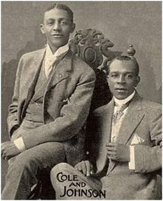 John Rosamond Johnson composer of Lift Every Voice & Sing now known as the Black National Anthem. Bob Cole was a composer. Both men made contrbutions to the arts in the early 1900's.