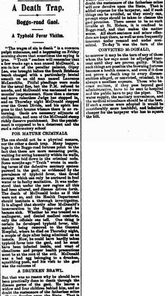 """Truth Brisbane, Qld. Sunday 24 April 1904, page 5. A Death Trap. Boggo-road Gaol. A Typhoid Fever Victim. .'The wages of sin is death.' is a common pulpit utterance, and a happening on Friday morning shows that sometimes the saying is true. """"Truth"""" readers will remember that a few weeks ago a man named McDonald, a son-in-law of the peculiar palmist, Gipsy Lee, was brought before the South Brisbane bench charged with a particularly brutal assault on an old man named Laurence McLauchlln."""