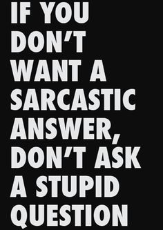 If you don't want a sarcastic ...
