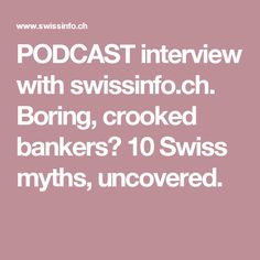 PODCAST interview with swissinfo.ch. Boring, crooked bankers? 10 Swiss myths, uncovered.