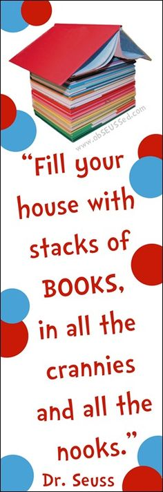 Fill your house with stacks of books, in all the crannies and all the nooks. Dr. Seuss Quote - Free Printable Bookmark - by obSEUSSed