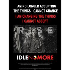 """I am no longer accepting the things I cannot change. I am changing the things I cannot accept. Poster is 17""""x22"""" Small text reads: Idle No More is a grass-roots aboriginal rights movement started by women in Nov, 2012 as a reaction to legislative abuses of indigenous treaty rights by the Canadian government."""