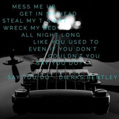 """""""mess me up, get in my head // steal my t-shirt, wreck my bed // all night long like you used to // even if you don't, couldn't you say you do?"""" #DierksBentley #SayYouDo #country #lyrics"""
