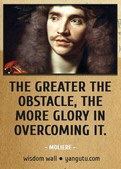 The greater the obstacle, the more glory in overcoming it, ~ Moliere Wisdom Wall Quote #quotations, #citations, #sayings, https://facebook.com/apps/application.php?id=106186096099420