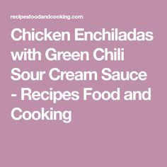 Chicken Enchiladas with Green Chili Sour Cream Sauce - Recipes Food and Cooking