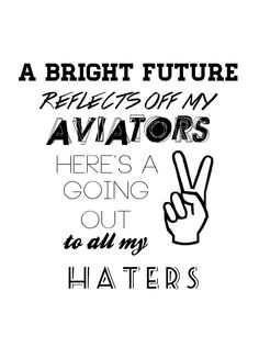 """A bright future reflects off my Aviators, Here`s a peace sign going out to all my haters."""" -Sunset Blvd."""