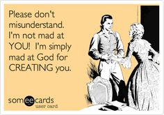 Please don't misunderstand. I'm not mad at YOU! I'm simply mad at God for CREATING you. 0_0