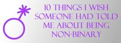 10 Things I Wish Someone Had Told Me About Being Non-Binary