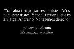 Ya habra tiempo para estar tristes... ahora no! / Eduardo Galeano.