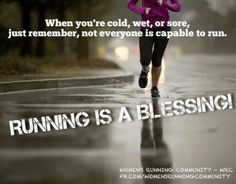 When you're cold, wet, or sore, just remember, not everyone is capable of running.