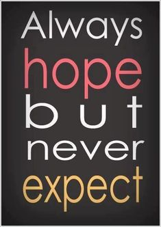 """Expectations are the root of all heartache"""" ~William Shakespeare ... hope, not expect"""