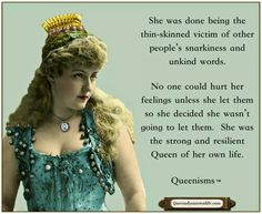 She was done being the thin-skinned victim of other people's snarkiness and unkind words. No one could hurt her feelings unless she let them so she decided she wasn't going to let them. She was the strong and resilient Queen of her own life.