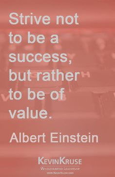 Strive not to be a success, but rather to be of value.  Albert Eintstein