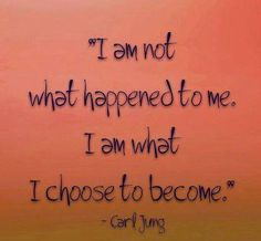 Quote: I am not what happened to me. I am what I choose to become.~Carl Jung