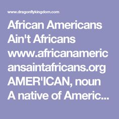 African Americans Ain't Africans  www.africanamericansaintafricans.org  AMER'ICAN, noun A native of America; originally applied to the aboriginals, or copper-colored races, found here by the Europeans but now applied to.... African Americans Ain't Africans is a critical thinking platform designed to revisit the history of the people in America currently referred to as African Americans. 2016 African Americans Ain't African