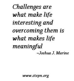 """""""Challenges are what make life interesting and overcoming them is what makes life meaningful."""" - Joshua J. Marine"""