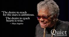 The desire to reach for the stars is ambitious. The desire to reach hearts is wise. Maya Angelou.