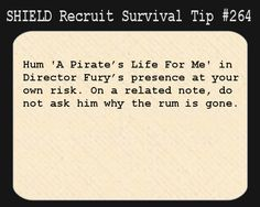 S.H.I.E.L.D. Recruit Survival Tip #264:Hum 'A Pirate's Life For Me' in Director Fury's presence at your own risk. On a related note, do not ask him why the rum is gone.  [Submitted by mcenchilada]