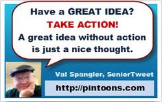 Have a great idea? Take action. A great idea without action is just a nice thought.