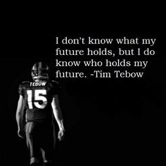 I'm so very thankful that I too, like Tim Tebow, I do know Who holds my future. He also holds my hand and He also is Lord over every molecule in the universe!!! There is no safer place to be than in the loving hands of my Lord and my God, Jesus Christ. Amen!