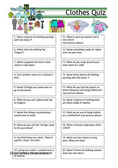 Quiz with 20 'clothes' questions , suitable for most students (and for anyone who likes quizzes really). There is a mix of easy and more difficult questions. Should they prove too easy, just make it a bit harder by using your imagination - e.g. use the answer in a correct sentence. - ESL worksheets