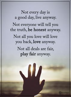 Not every day is a good day, live anyway. Not everyone will tell you the truth, be honest anyway. Not all you love will love you back, love anyway. Not all deal are fair, play fair anyway. #powerofpositivity #positivewords #positivethinking #inspirationalquote #motivationalquotes #quotes #life #love #hope #faith #respect #play #fair #honest #truth #deals #good