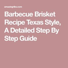 Barbecue Brisket Recipe Texas Style, A Detailed Step By Step Guide