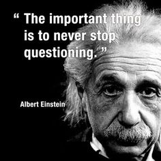 The important thing is to never stop questioning. - Albert Einstein
