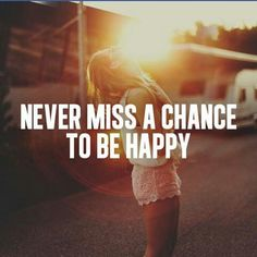 Never miss a chance to be happy!