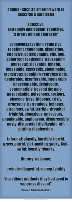 odious - such an amazing word to describe a narcissist. adjective: extremely unpleasant; repulsive. a pretty odious character synonyms: revolting, repulsive, repellent, repugnant, disgusting, offensive, objectionable, vile, foul, abhorrent, loathsome, nauseating, nauseous, sickening, hateful, detestable, execrable, abominable, monstrous, appalling, reprehensible, deplorable, insufferable, intolerable, unacceptable, despicable, contemptible, beyond the pale, unspeakable,...