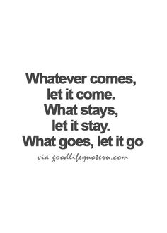 Whatever comes, le it come. What stays, let it stay. What goes, let it go.