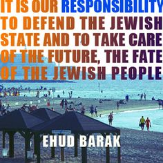 """""""It is our responsibility to defend the Jewish State and to take care of the future, the fate of the Jewish People."""" - Ehud Barak"""