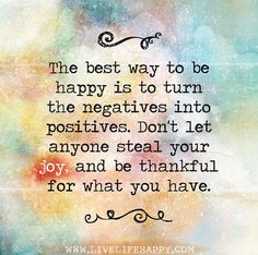 The best way to be happy is to turn the negatives into positives. Don't let anyone steal your joy, and be thankful for what you have.