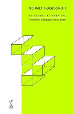 Escritura no-creativa : gestionando el lenguaje en la era digital / Kenneth Goldsmith ; traducción, Alan Page ; revisión, Mariana Lerner ; prefacio, Rainaldo Laddaga
